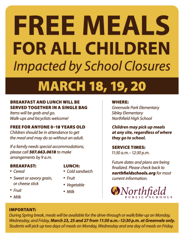 "We will begin food distribution for students this week on Wednesday, Thursday, and Friday, March 18-20, 2020, from 11:30 am – 12:30 pm. The service will be ""drive-through"" at Greenvale Park, Sibley, and Northfield High School and any site is available to students regardless of which school they attend. We also accept walk-ups or bikers. Students will be provided with a ""grab and go"" breakfast and lunch and must be present to pick up meals. Next week, during spring break, we will offer this service on Monday, March 23, Wednesday, March 25, and Friday, March 27, 2020, from 11:30 am – 12:30 pm. Service on these dates will take place only at Greenvale Park Elementary. Again, the site is available to students regardless of which school they attend. We also accept walk-ups or bikers. Students will be provided with a ""grab and go"" breakfast and lunch and must be present to pick up meals. Students will pick up two meals on Monday and Wednesday and one meal on Friday."